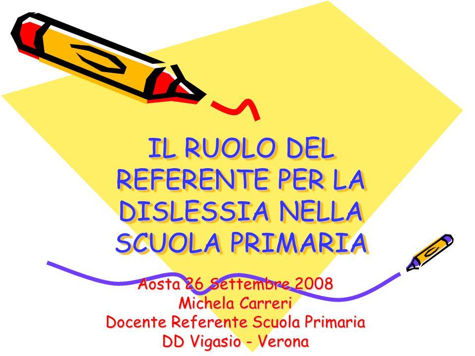 IL RUOLO DEL REFERENTE PER LA DISLESSIA NELLA SCUOLA PRIMARIA Aosta 26 Settembre 2008 Michela Carreri Docente Referente Scuola Primaria DD Vigasio - V