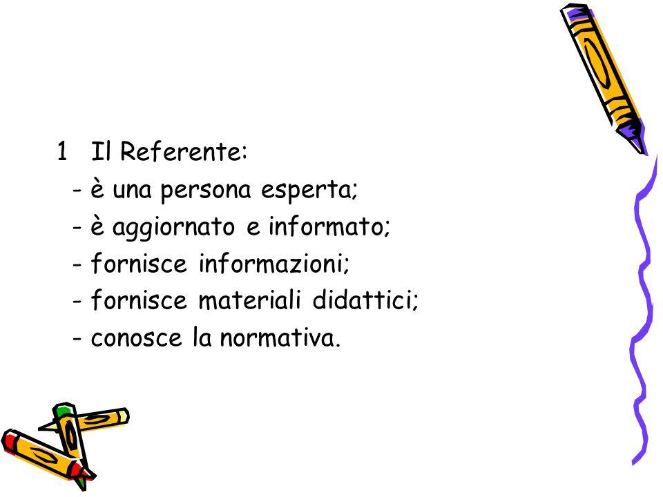 1 Il Referente: - è una persona esperta; - è aggiornato e informato; - fornisce informazioni; - fornisce materiali didattici; - conosce la normativa.