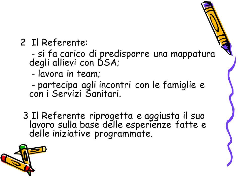 2 Il Referente: - si fa carico di predisporre una mappatura degli allievi con DSA; - lavora in team; - partecipa agli incontri con le famiglie e con i