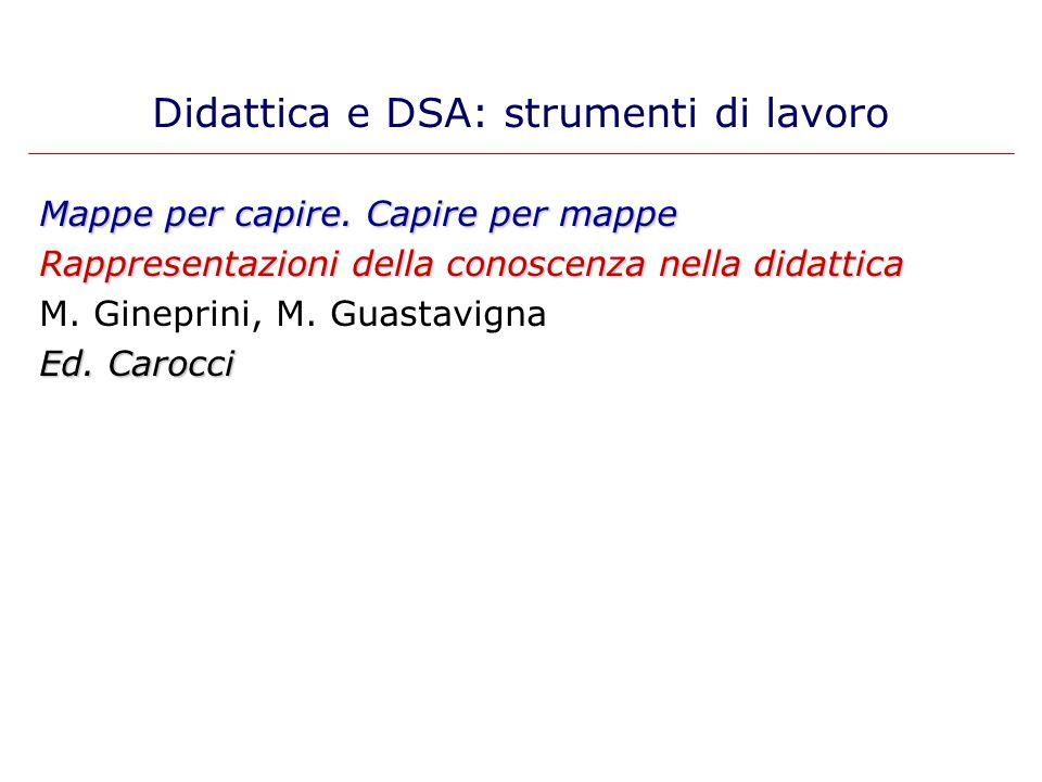 Mappe per capire. Capire per mappe Rappresentazioni della conoscenza nella didattica M. Gineprini, M. Guastavigna Ed. Carocci Didattica e DSA: strumen