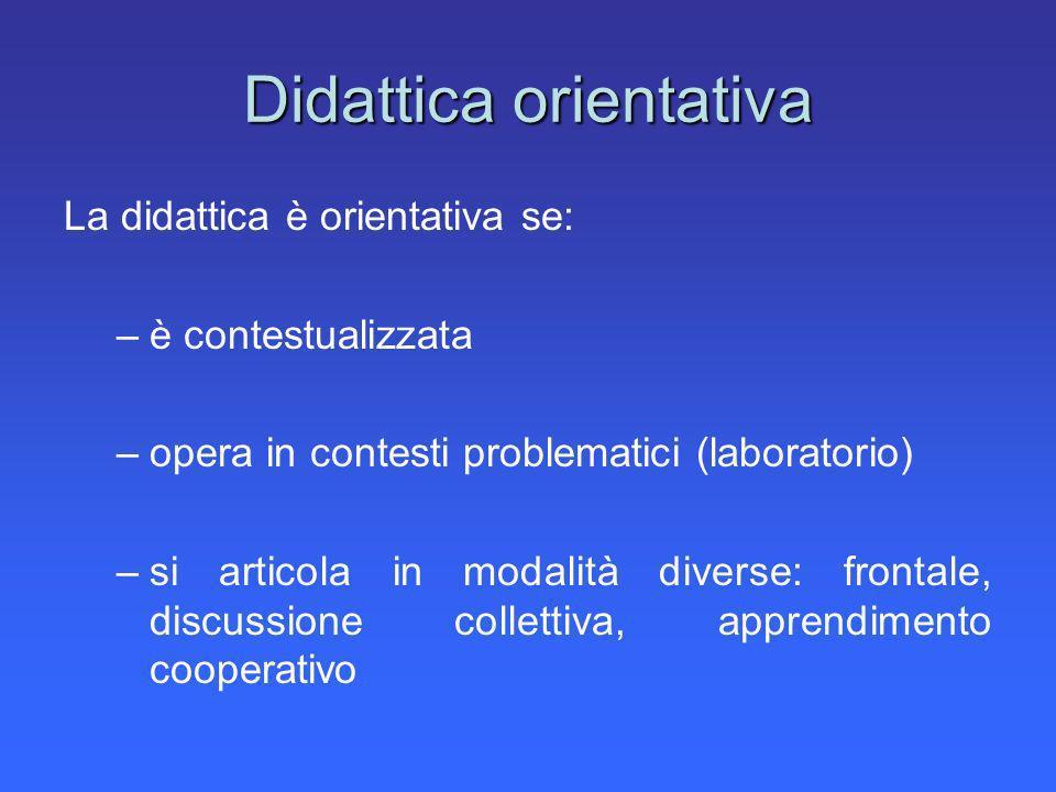 Didattica orientativa La didattica è orientativa se: –è contestualizzata –opera in contesti problematici (laboratorio) –si articola in modalità divers