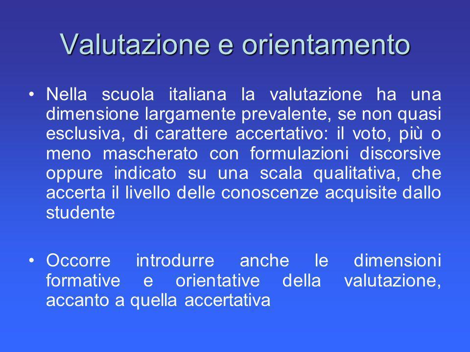 Valutazione e orientamento Nella scuola italiana la valutazione ha una dimensione largamente prevalente, se non quasi esclusiva, di carattere accertat