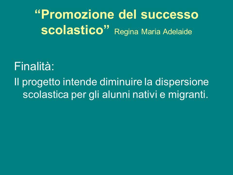 Promozione del successo scolastico Regina Maria Adelaide Finalità: Il progetto intende diminuire la dispersione scolastica per gli alunni nativi e migranti.