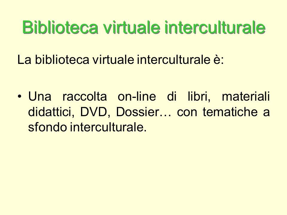 Biblioteca virtuale interculturale La biblioteca virtuale interculturale è: Una raccolta on-line di libri, materiali didattici, DVD, Dossier… con tematiche a sfondo interculturale.