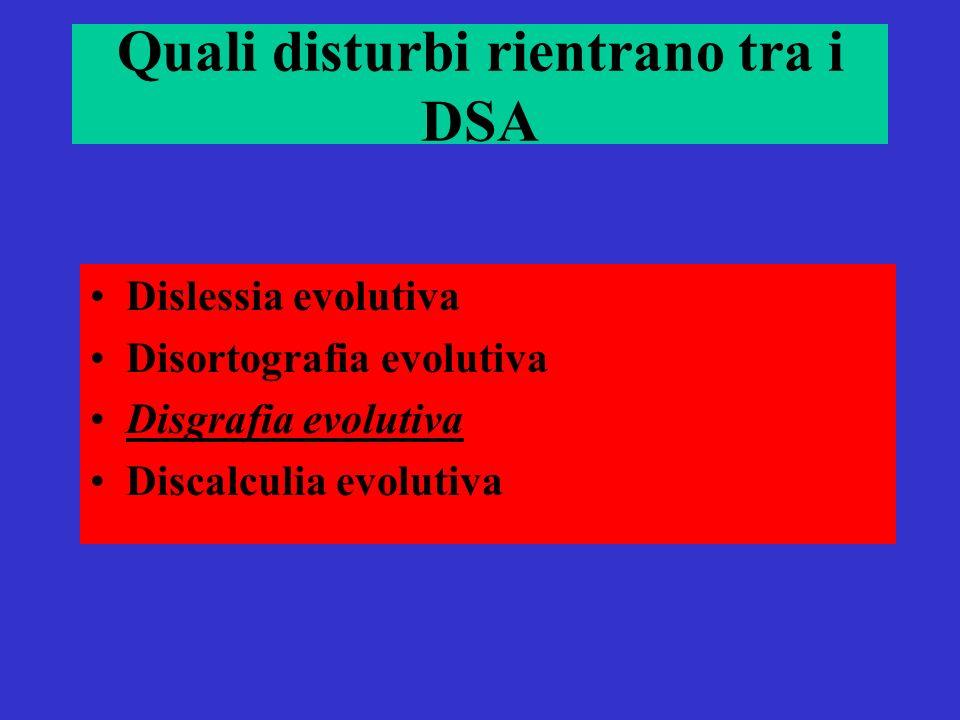 Quali disturbi rientrano tra i DSA Dislessia evolutiva Disortografia evolutiva Disgrafia evolutiva Discalculia evolutiva