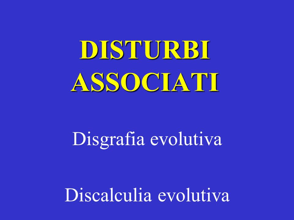 DISTURBI ASSOCIATI Disgrafia evolutiva Discalculia evolutiva