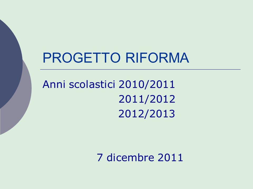 PROGETTO RIFORMA Anni scolastici 2010/2011 2011/2012 2012/2013 7 dicembre 2011