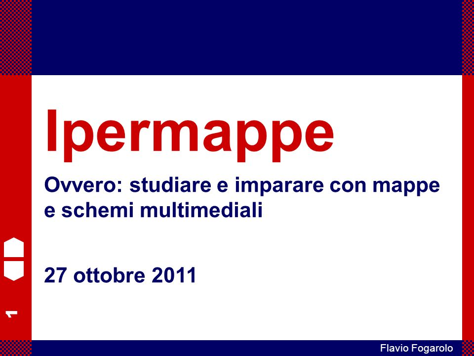1 Flavio Fogarolo Ipermappe Ovvero: studiare e imparare con mappe e schemi multimediali 27 ottobre 2011