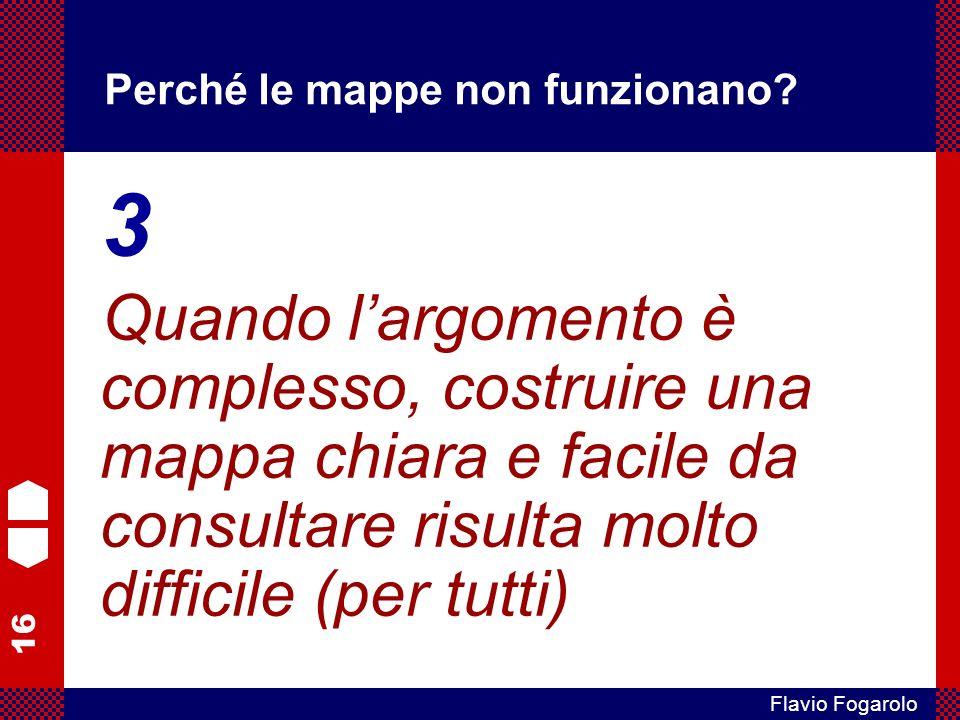 16 Flavio Fogarolo Perché le mappe non funzionano? 3 Quando largomento è complesso, costruire una mappa chiara e facile da consultare risulta molto di