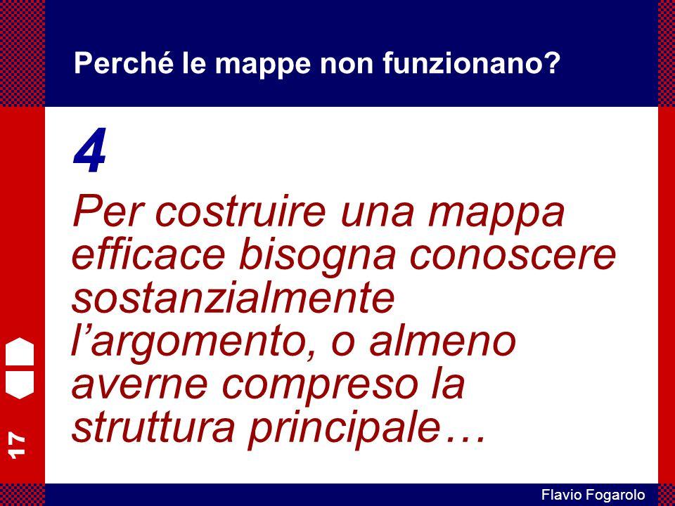 17 Flavio Fogarolo Perché le mappe non funzionano? 4 Per costruire una mappa efficace bisogna conoscere sostanzialmente largomento, o almeno averne co
