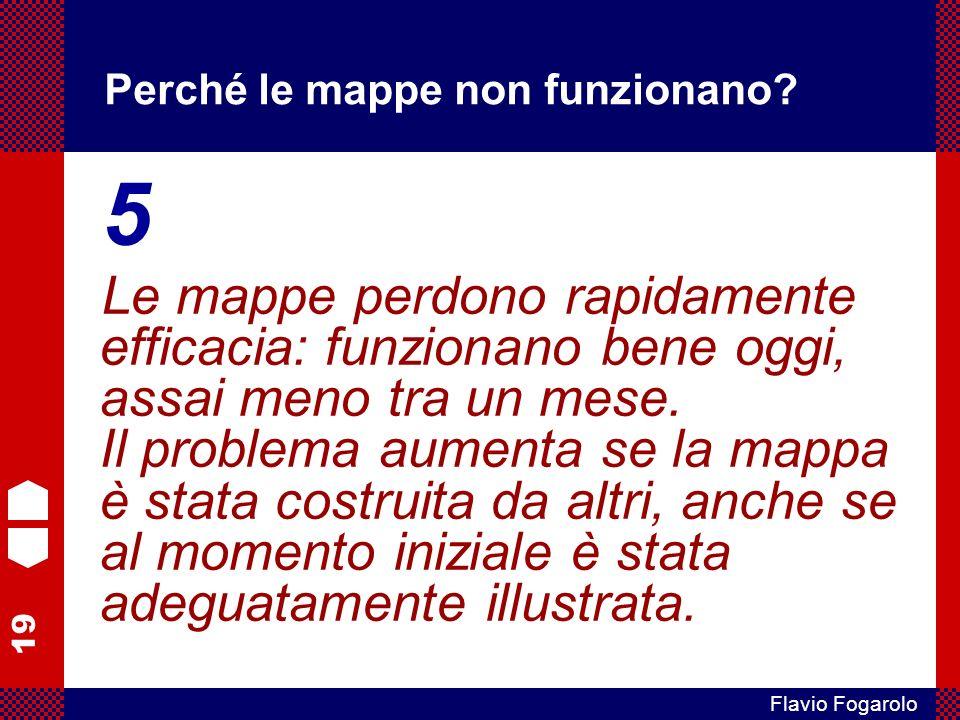 19 Flavio Fogarolo Perché le mappe non funzionano? 5 Le mappe perdono rapidamente efficacia: funzionano bene oggi, assai meno tra un mese. Il problema