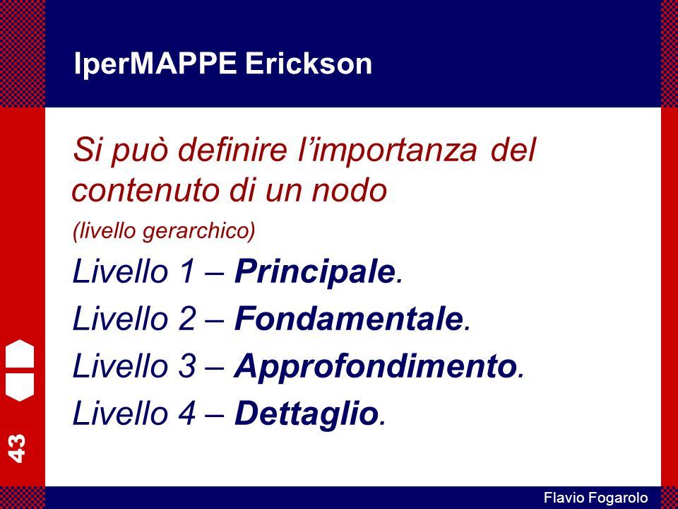 43 Flavio Fogarolo IperMAPPE Erickson Si può definire limportanza del contenuto di un nodo (livello gerarchico) Livello 1 – Principale. Livello 2 – Fo