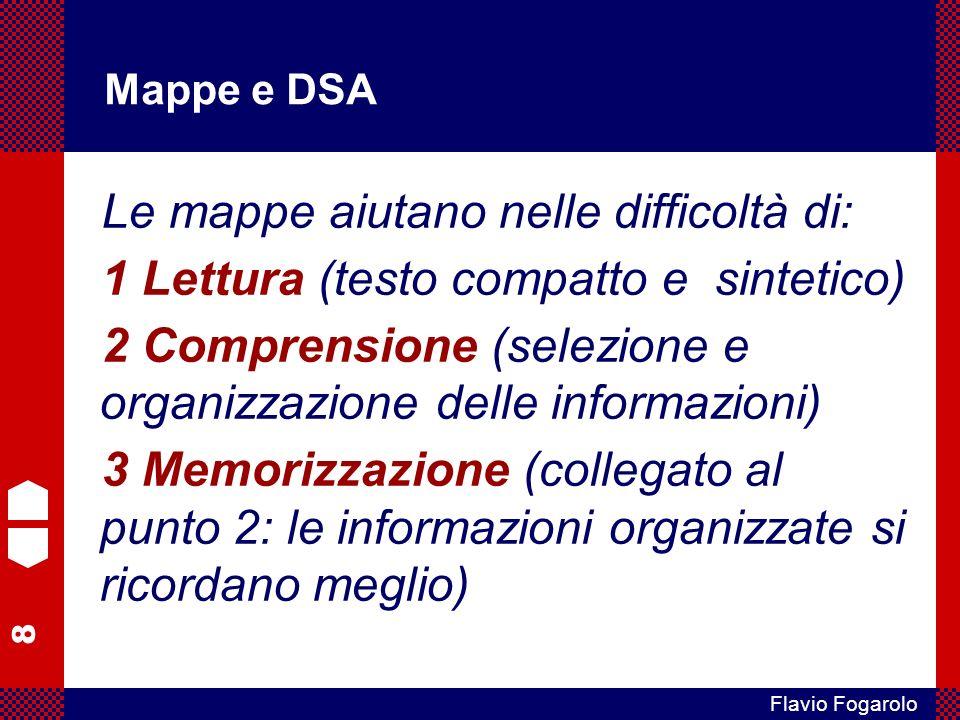 8 Flavio Fogarolo Mappe e DSA Le mappe aiutano nelle difficoltà di: 1 Lettura (testo compatto e sintetico) 2 Comprensione (selezione e organizzazione