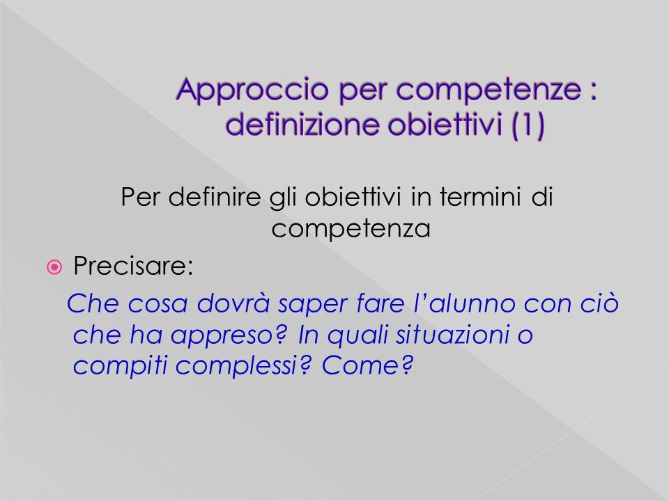 Per definire gli obiettivi in termini di competenza Precisare: Che cosa dovrà saper fare lalunno con ciò che ha appreso.