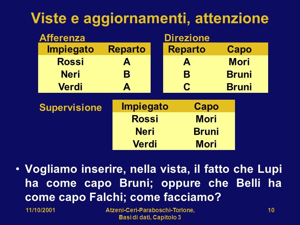 11/10/2001Atzeni-Ceri-Paraboschi-Torlone, Basi di dati, Capitolo 3 10 Viste e aggiornamenti, attenzione Vogliamo inserire, nella vista, il fatto che Lupi ha come capo Bruni; oppure che Belli ha come capo Falchi; come facciamo.