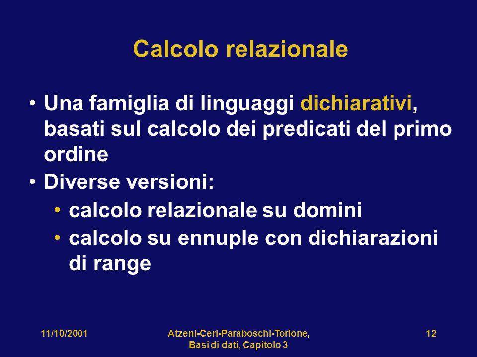 11/10/2001Atzeni-Ceri-Paraboschi-Torlone, Basi di dati, Capitolo 3 12 Calcolo relazionale Una famiglia di linguaggi dichiarativi, basati sul calcolo dei predicati del primo ordine Diverse versioni: calcolo relazionale su domini calcolo su ennuple con dichiarazioni di range