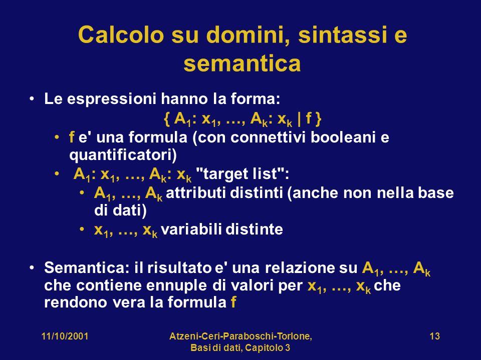 11/10/2001Atzeni-Ceri-Paraboschi-Torlone, Basi di dati, Capitolo 3 13 Calcolo su domini, sintassi e semantica Le espressioni hanno la forma: { A 1 : x 1, …, A k : x k | f } f e una formula (con connettivi booleani e quantificatori) A 1 : x 1, …, A k : x k target list : A 1, …, A k attributi distinti (anche non nella base di dati) x 1, …, x k variabili distinte Semantica: il risultato e una relazione su A 1, …, A k che contiene ennuple di valori per x 1, …, x k che rendono vera la formula f