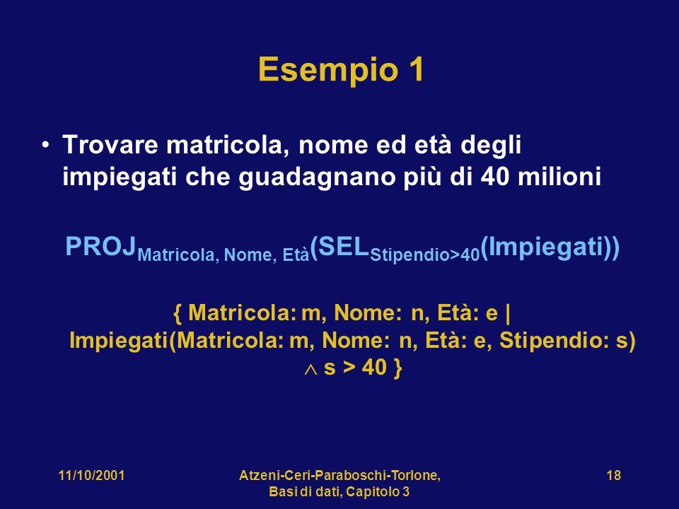 11/10/2001Atzeni-Ceri-Paraboschi-Torlone, Basi di dati, Capitolo 3 18 Esempio 1 Trovare matricola, nome ed età degli impiegati che guadagnano più di 40 milioni PROJ Matricola, Nome, Età (SEL Stipendio>40 (Impiegati)) { Matricola: m, Nome: n, Età: e | Impiegati(Matricola: m, Nome: n, Età: e, Stipendio: s) s > 40 }