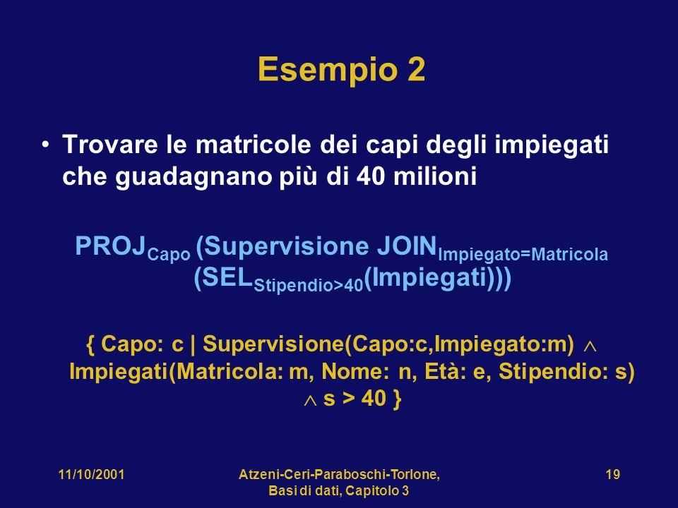 11/10/2001Atzeni-Ceri-Paraboschi-Torlone, Basi di dati, Capitolo 3 19 Esempio 2 Trovare le matricole dei capi degli impiegati che guadagnano più di 40 milioni PROJ Capo (Supervisione JOIN Impiegato=Matricola (SEL Stipendio>40 (Impiegati))) { Capo: c | Supervisione(Capo:c,Impiegato:m) Impiegati(Matricola: m, Nome: n, Età: e, Stipendio: s) s > 40 }