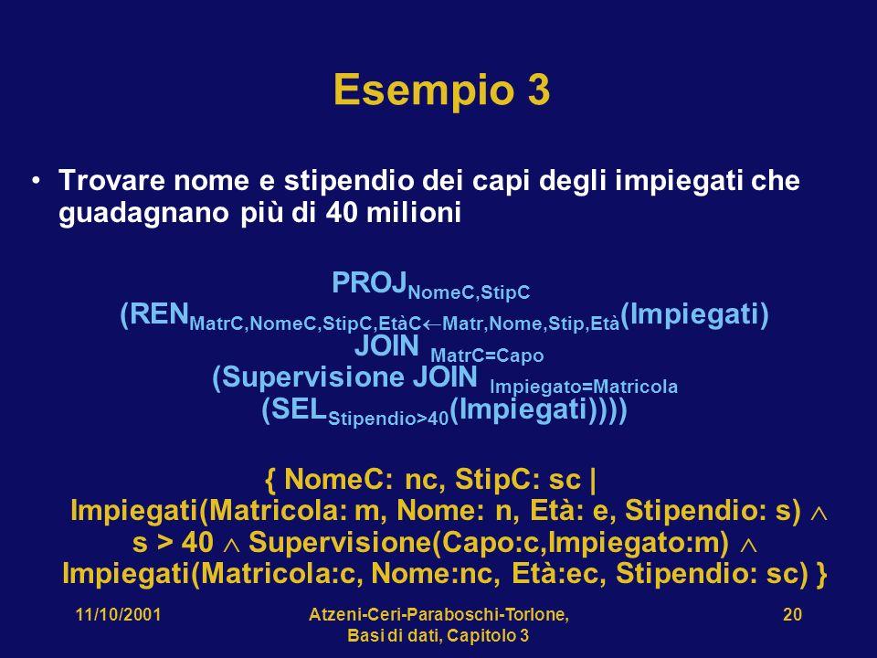 11/10/2001Atzeni-Ceri-Paraboschi-Torlone, Basi di dati, Capitolo 3 20 Esempio 3 Trovare nome e stipendio dei capi degli impiegati che guadagnano più d