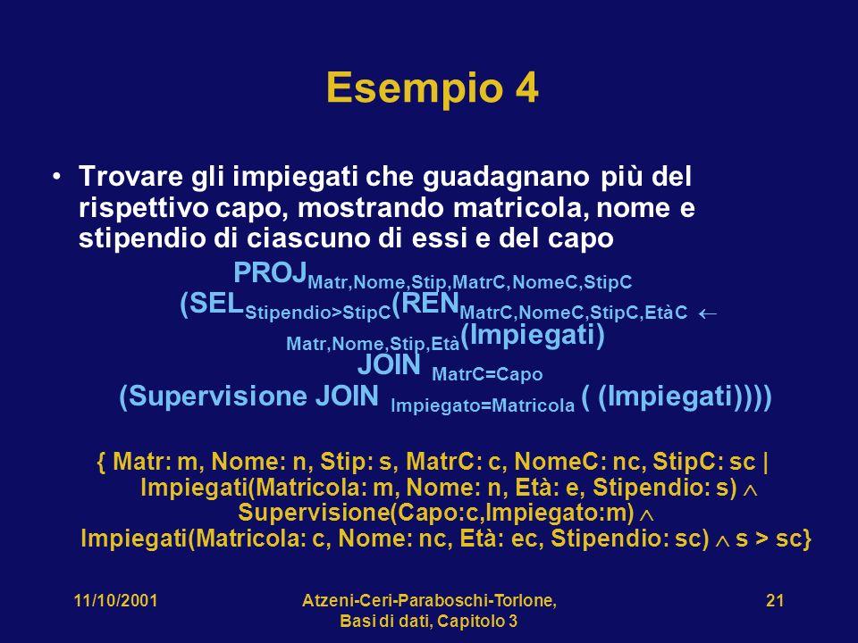 11/10/2001Atzeni-Ceri-Paraboschi-Torlone, Basi di dati, Capitolo 3 21 Esempio 4 Trovare gli impiegati che guadagnano più del rispettivo capo, mostrando matricola, nome e stipendio di ciascuno di essi e del capo PROJ Matr,Nome,Stip,MatrC,NomeC,StipC (SEL Stipendio>StipC (REN MatrC,NomeC,StipC,EtàC Matr,Nome,Stip,Età (Impiegati) JOIN MatrC=Capo (Supervisione JOIN Impiegato=Matricola ( (Impiegati)))) { Matr: m, Nome: n, Stip: s, MatrC: c, NomeC: nc, StipC: sc | Impiegati(Matricola: m, Nome: n, Età: e, Stipendio: s) Supervisione(Capo:c,Impiegato:m) Impiegati(Matricola: c, Nome: nc, Età: ec, Stipendio: sc) s > sc}