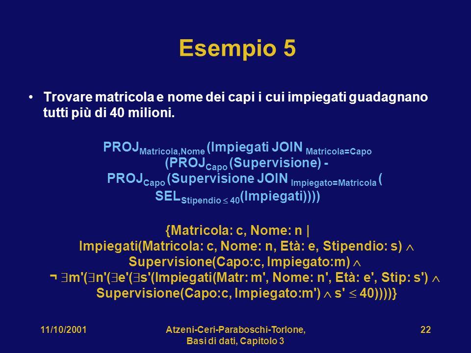 11/10/2001Atzeni-Ceri-Paraboschi-Torlone, Basi di dati, Capitolo 3 22 Esempio 5 Trovare matricola e nome dei capi i cui impiegati guadagnano tutti più