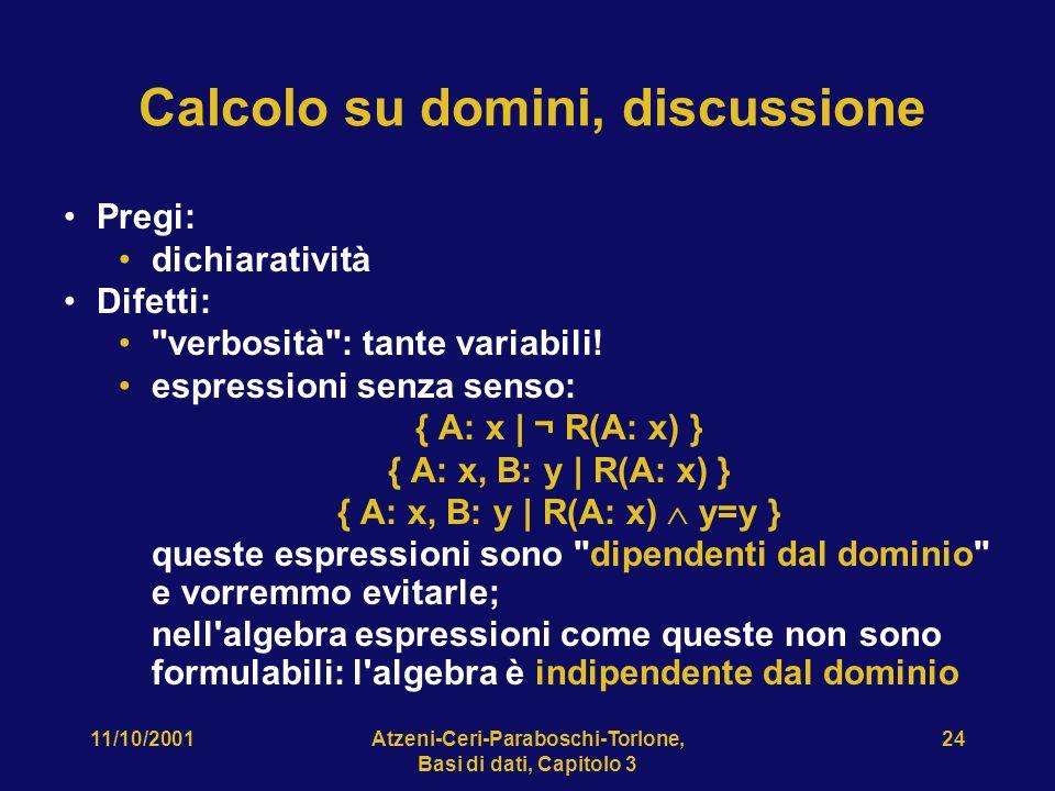 11/10/2001Atzeni-Ceri-Paraboschi-Torlone, Basi di dati, Capitolo 3 24 Calcolo su domini, discussione Pregi: dichiaratività Difetti: verbosità : tante variabili.