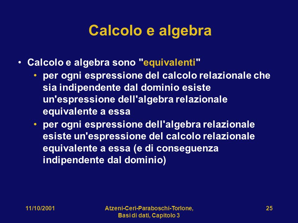 11/10/2001Atzeni-Ceri-Paraboschi-Torlone, Basi di dati, Capitolo 3 25 Calcolo e algebra Calcolo e algebra sono equivalenti per ogni espressione del calcolo relazionale che sia indipendente dal dominio esiste un espressione dell algebra relazionale equivalente a essa per ogni espressione dell algebra relazionale esiste un espressione del calcolo relazionale equivalente a essa (e di conseguenza indipendente dal dominio)