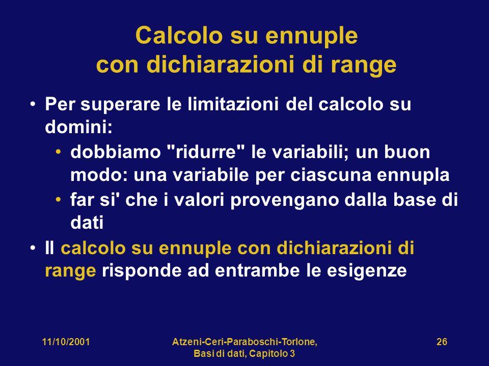 11/10/2001Atzeni-Ceri-Paraboschi-Torlone, Basi di dati, Capitolo 3 26 Calcolo su ennuple con dichiarazioni di range Per superare le limitazioni del calcolo su domini: dobbiamo ridurre le variabili; un buon modo: una variabile per ciascuna ennupla far si che i valori provengano dalla base di dati Il calcolo su ennuple con dichiarazioni di range risponde ad entrambe le esigenze