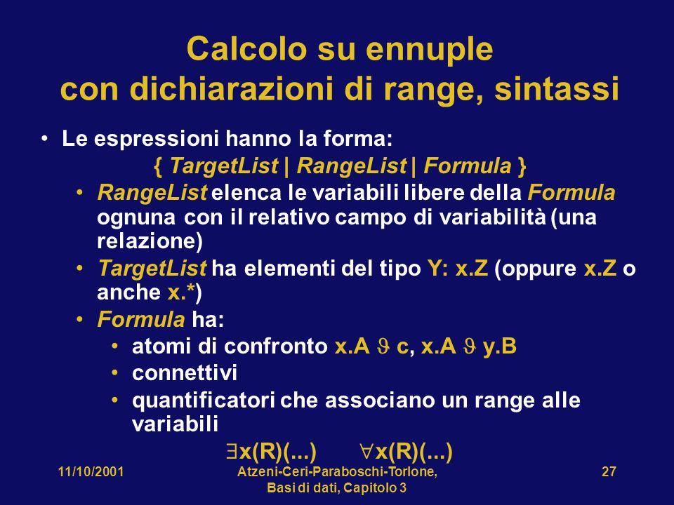 11/10/2001Atzeni-Ceri-Paraboschi-Torlone, Basi di dati, Capitolo 3 27 Calcolo su ennuple con dichiarazioni di range, sintassi Le espressioni hanno la forma: { TargetList | RangeList | Formula } RangeList elenca le variabili libere della Formula ognuna con il relativo campo di variabilità (una relazione) TargetList ha elementi del tipo Y: x.Z (oppure x.Z o anche x.*) Formula ha: atomi di confronto x.A c, x.A y.B connettivi quantificatori che associano un range alle variabili x(R)(...) x(R)(...)