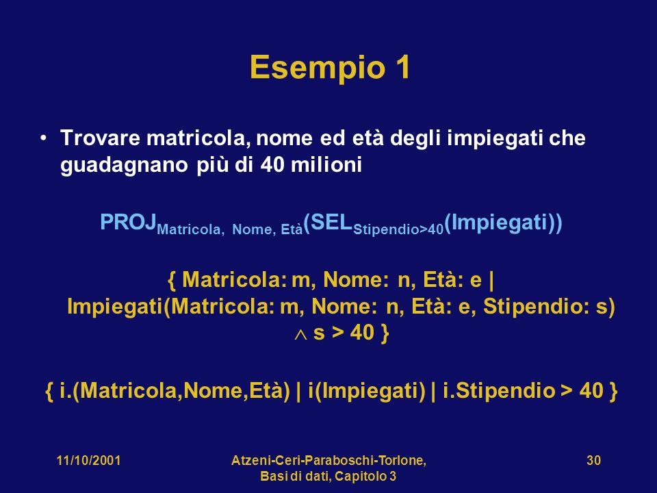 11/10/2001Atzeni-Ceri-Paraboschi-Torlone, Basi di dati, Capitolo 3 30 Esempio 1 Trovare matricola, nome ed età degli impiegati che guadagnano più di 40 milioni PROJ Matricola, Nome, Età (SEL Stipendio>40 (Impiegati)) { Matricola: m, Nome: n, Età: e | Impiegati(Matricola: m, Nome: n, Età: e, Stipendio: s) s > 40 } { i.(Matricola,Nome,Età) | i(Impiegati) | i.Stipendio > 40 }