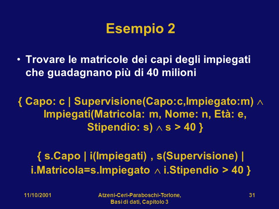 11/10/2001Atzeni-Ceri-Paraboschi-Torlone, Basi di dati, Capitolo 3 31 Esempio 2 Trovare le matricole dei capi degli impiegati che guadagnano più di 40 milioni { Capo: c | Supervisione(Capo:c,Impiegato:m) Impiegati(Matricola: m, Nome: n, Età: e, Stipendio: s) s > 40 } { s.Capo | i(Impiegati), s(Supervisione) | i.Matricola=s.Impiegato i.Stipendio > 40 }