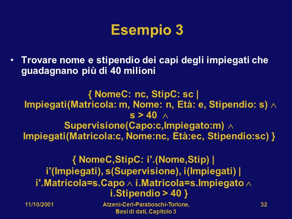 11/10/2001Atzeni-Ceri-Paraboschi-Torlone, Basi di dati, Capitolo 3 32 Esempio 3 Trovare nome e stipendio dei capi degli impiegati che guadagnano più di 40 milioni { NomeC: nc, StipC: sc | Impiegati(Matricola: m, Nome: n, Età: e, Stipendio: s) s > 40 Supervisione(Capo:c,Impiegato:m) Impiegati(Matricola:c, Nome:nc, Età:ec, Stipendio:sc) } { NomeC,StipC: i .(Nome,Stip) | i (Impiegati), s(Supervisione), i(Impiegati) | i .Matricola=s.Capo i.Matricola=s.Impiegato i.Stipendio > 40 }