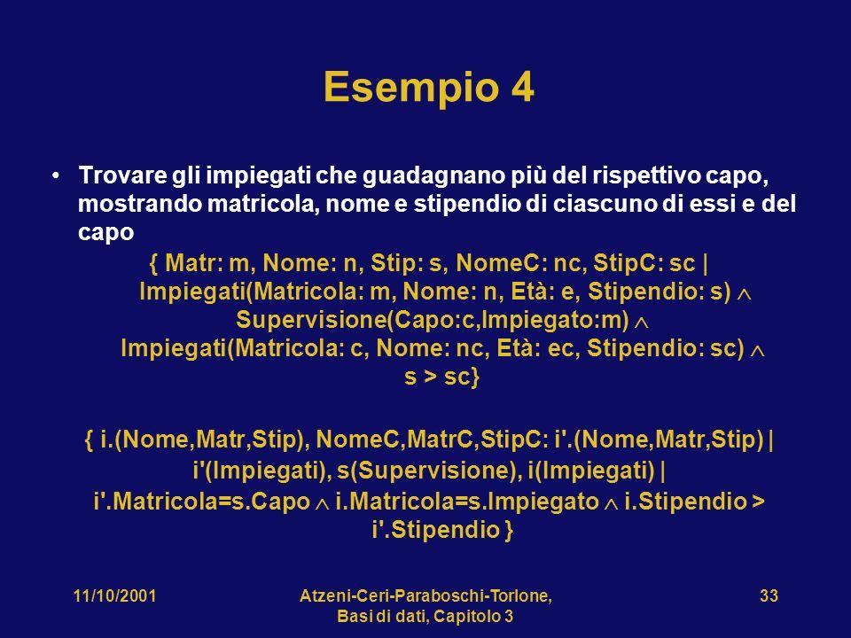 11/10/2001Atzeni-Ceri-Paraboschi-Torlone, Basi di dati, Capitolo 3 33 Esempio 4 Trovare gli impiegati che guadagnano più del rispettivo capo, mostrando matricola, nome e stipendio di ciascuno di essi e del capo { Matr: m, Nome: n, Stip: s, NomeC: nc, StipC: sc | Impiegati(Matricola: m, Nome: n, Età: e, Stipendio: s) Supervisione(Capo:c,Impiegato:m) Impiegati(Matricola: c, Nome: nc, Età: ec, Stipendio: sc) s > sc} { i.(Nome,Matr,Stip), NomeC,MatrC,StipC: i .(Nome,Matr,Stip) | i (Impiegati), s(Supervisione), i(Impiegati) | i .Matricola=s.Capo i.Matricola=s.Impiegato i.Stipendio > i .Stipendio }