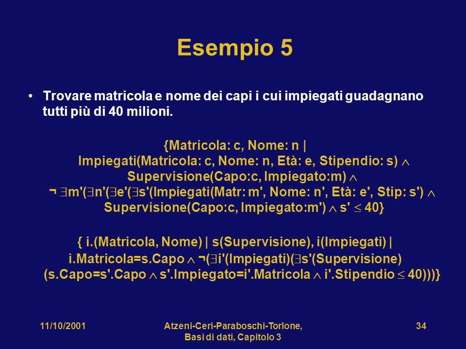 11/10/2001Atzeni-Ceri-Paraboschi-Torlone, Basi di dati, Capitolo 3 34 Esempio 5 Trovare matricola e nome dei capi i cui impiegati guadagnano tutti più di 40 milioni.
