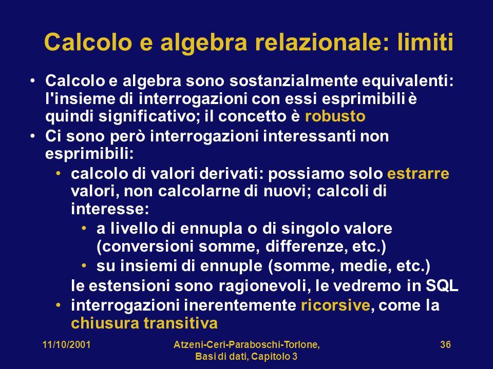 11/10/2001Atzeni-Ceri-Paraboschi-Torlone, Basi di dati, Capitolo 3 36 Calcolo e algebra relazionale: limiti Calcolo e algebra sono sostanzialmente equivalenti: l insieme di interrogazioni con essi esprimibili è quindi significativo; il concetto è robusto Ci sono però interrogazioni interessanti non esprimibili: calcolo di valori derivati: possiamo solo estrarre valori, non calcolarne di nuovi; calcoli di interesse: a livello di ennupla o di singolo valore (conversioni somme, differenze, etc.) su insiemi di ennuple (somme, medie, etc.) le estensioni sono ragionevoli, le vedremo in SQL interrogazioni inerentemente ricorsive, come la chiusura transitiva