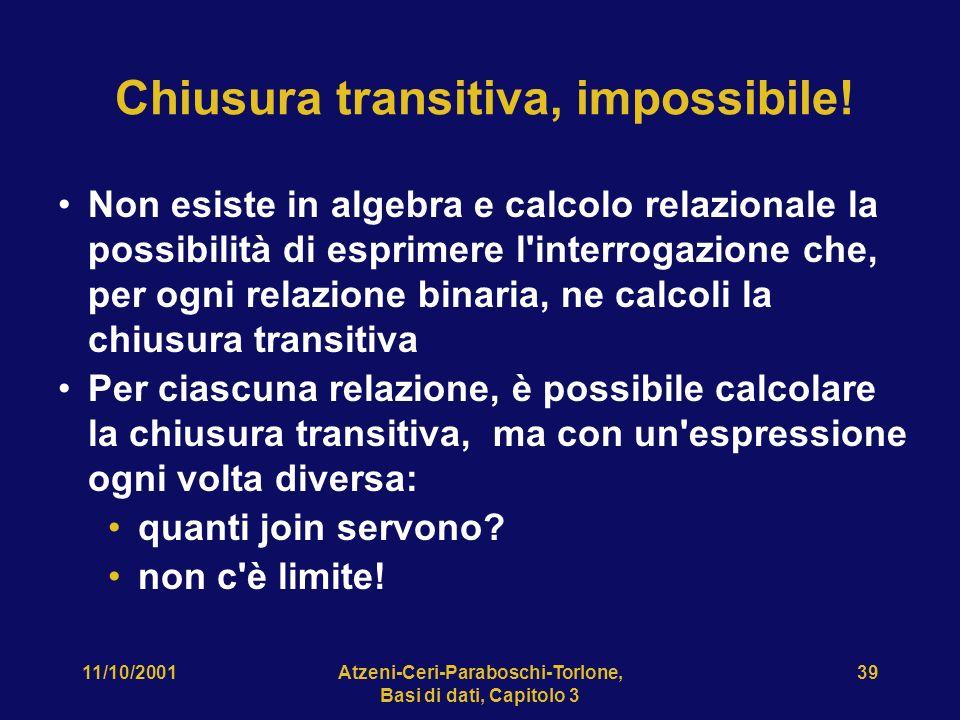 11/10/2001Atzeni-Ceri-Paraboschi-Torlone, Basi di dati, Capitolo 3 39 Chiusura transitiva, impossibile! Non esiste in algebra e calcolo relazionale la
