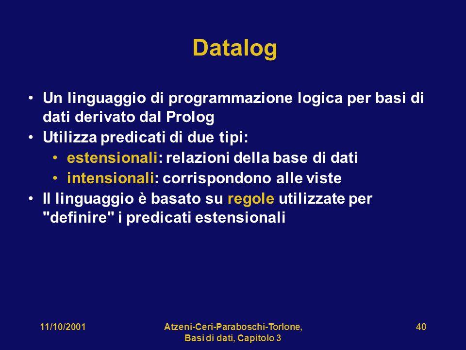 11/10/2001Atzeni-Ceri-Paraboschi-Torlone, Basi di dati, Capitolo 3 40 Datalog Un linguaggio di programmazione logica per basi di dati derivato dal Prolog Utilizza predicati di due tipi: estensionali: relazioni della base di dati intensionali: corrispondono alle viste Il linguaggio è basato su regole utilizzate per definire i predicati estensionali