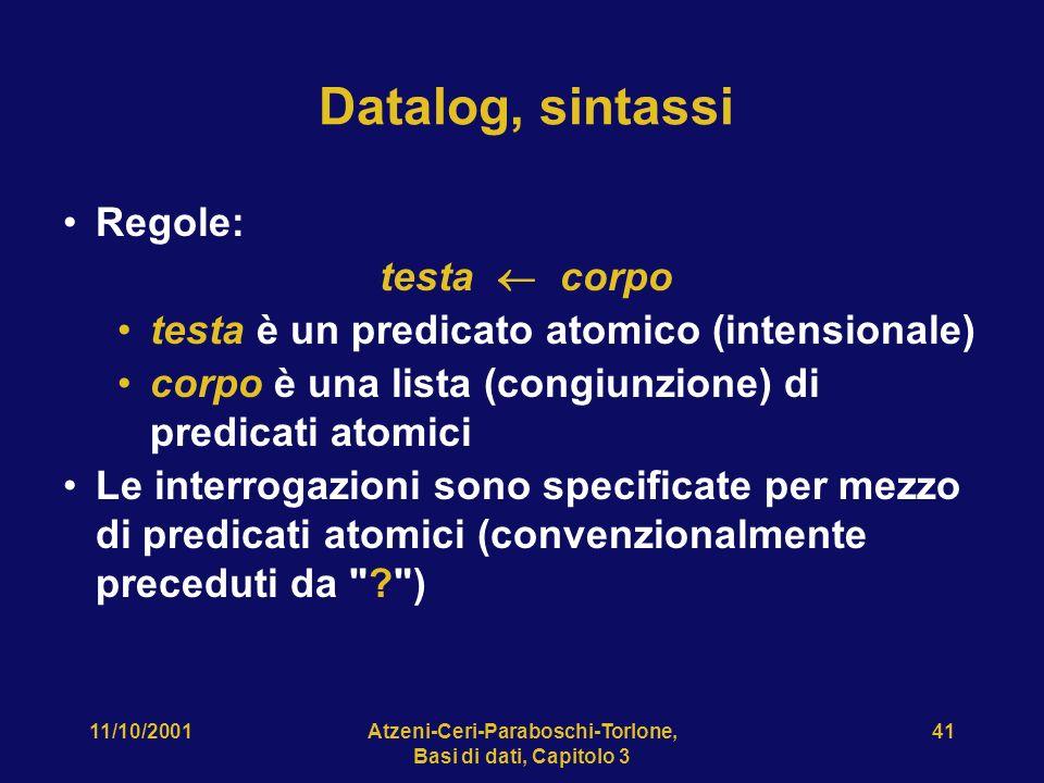 11/10/2001Atzeni-Ceri-Paraboschi-Torlone, Basi di dati, Capitolo 3 41 Datalog, sintassi Regole: testa corpo testa è un predicato atomico (intensionale