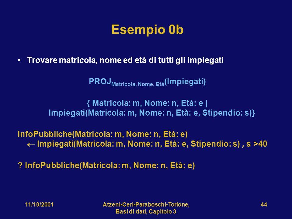 11/10/2001Atzeni-Ceri-Paraboschi-Torlone, Basi di dati, Capitolo 3 44 Esempio 0b Trovare matricola, nome ed età di tutti gli impiegati PROJ Matricola,