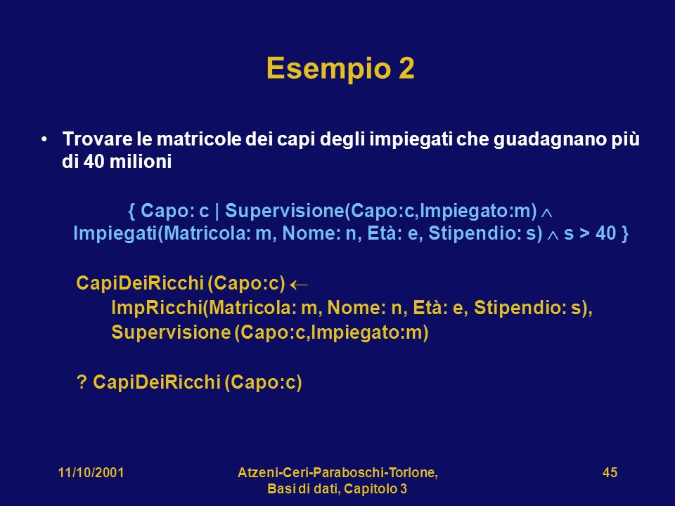 11/10/2001Atzeni-Ceri-Paraboschi-Torlone, Basi di dati, Capitolo 3 45 Esempio 2 Trovare le matricole dei capi degli impiegati che guadagnano più di 40 milioni { Capo: c | Supervisione(Capo:c,Impiegato:m) Impiegati(Matricola: m, Nome: n, Età: e, Stipendio: s) s > 40 } CapiDeiRicchi (Capo:c) ImpRicchi(Matricola: m, Nome: n, Età: e, Stipendio: s), Supervisione (Capo:c,Impiegato:m) .