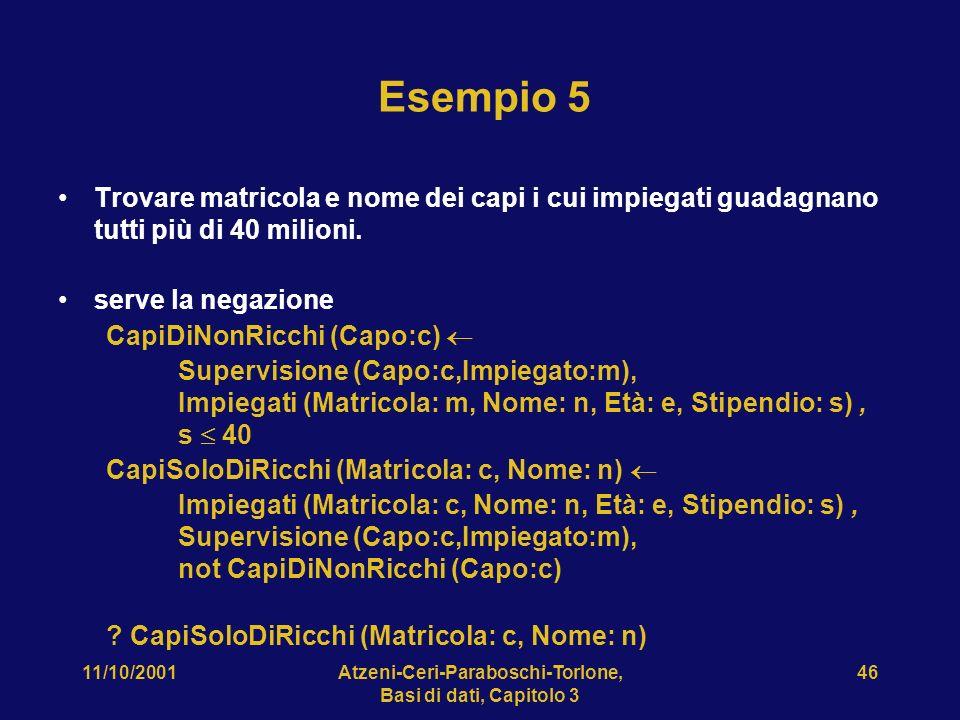 11/10/2001Atzeni-Ceri-Paraboschi-Torlone, Basi di dati, Capitolo 3 46 Esempio 5 Trovare matricola e nome dei capi i cui impiegati guadagnano tutti più di 40 milioni.