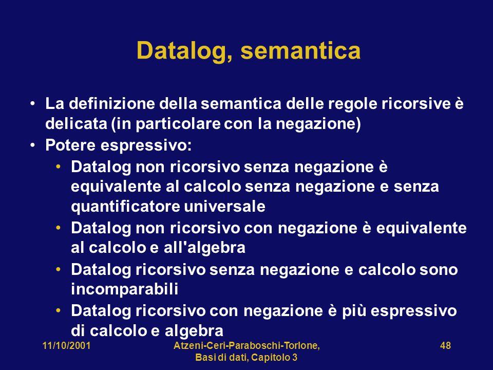 11/10/2001Atzeni-Ceri-Paraboschi-Torlone, Basi di dati, Capitolo 3 48 Datalog, semantica La definizione della semantica delle regole ricorsive è delicata (in particolare con la negazione) Potere espressivo: Datalog non ricorsivo senza negazione è equivalente al calcolo senza negazione e senza quantificatore universale Datalog non ricorsivo con negazione è equivalente al calcolo e all algebra Datalog ricorsivo senza negazione e calcolo sono incomparabili Datalog ricorsivo con negazione è più espressivo di calcolo e algebra