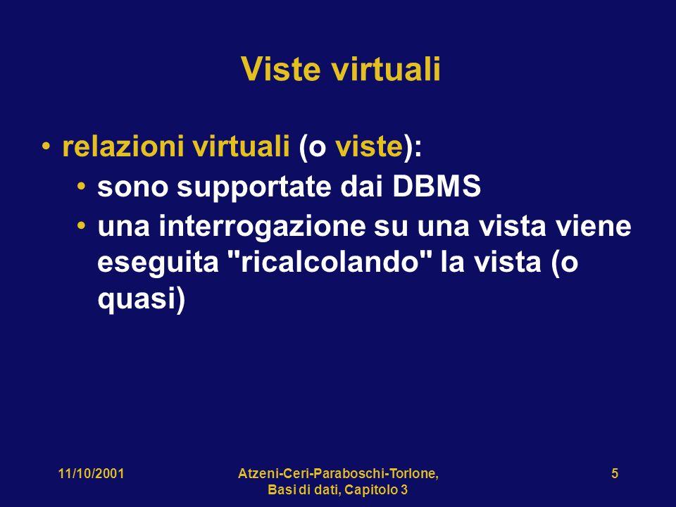 11/10/2001Atzeni-Ceri-Paraboschi-Torlone, Basi di dati, Capitolo 3 5 Viste virtuali relazioni virtuali (o viste): sono supportate dai DBMS una interrogazione su una vista viene eseguita ricalcolando la vista (o quasi)
