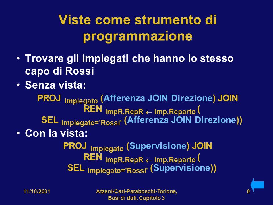 11/10/2001Atzeni-Ceri-Paraboschi-Torlone, Basi di dati, Capitolo 3 9 Viste come strumento di programmazione Trovare gli impiegati che hanno lo stesso capo di Rossi Senza vista: PROJ Impiegato (Afferenza JOIN Direzione) JOIN REN ImpR,RepR Imp,Reparto ( SEL Impiegato= Rossi (Afferenza JOIN Direzione)) Con la vista: PROJ Impiegato (Supervisione) JOIN REN ImpR,RepR Imp,Reparto ( SEL Impiegato= Rossi (Supervisione))
