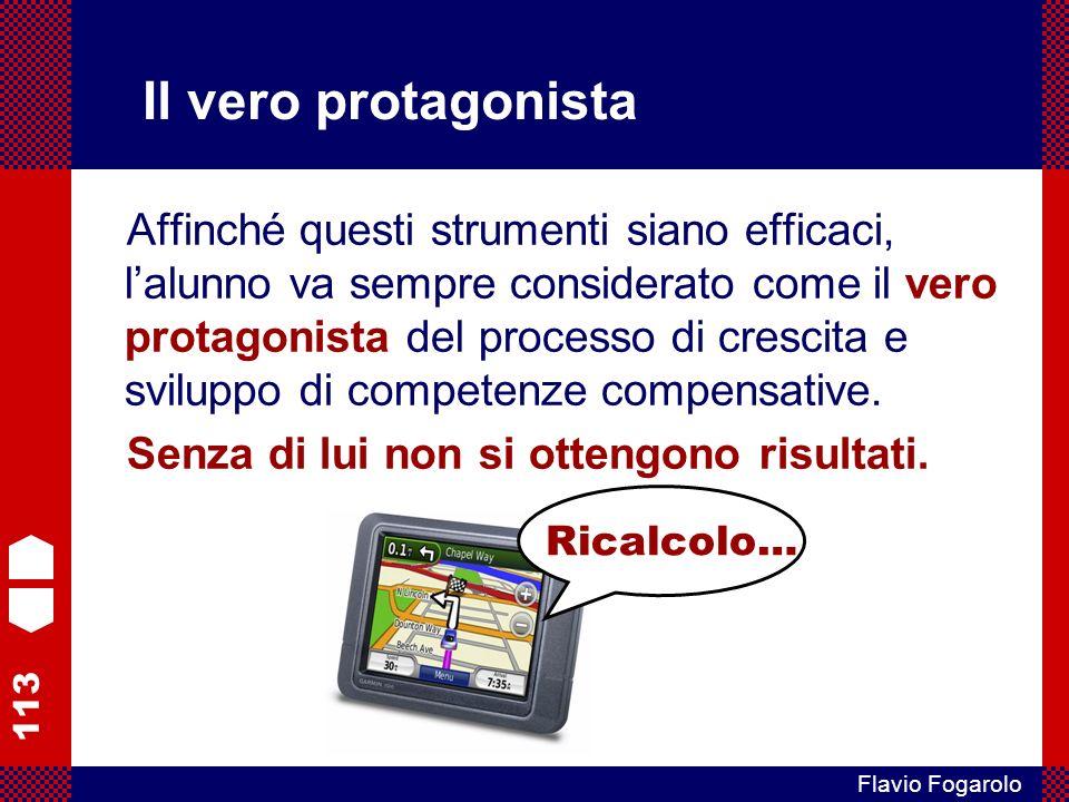 113 Flavio Fogarolo Il vero protagonista Affinché questi strumenti siano efficaci, lalunno va sempre considerato come il vero protagonista del processo di crescita e sviluppo di competenze compensative.