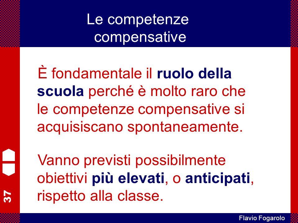 37 Flavio Fogarolo È fondamentale il ruolo della scuola perché è molto raro che le competenze compensative si acquisiscano spontaneamente.