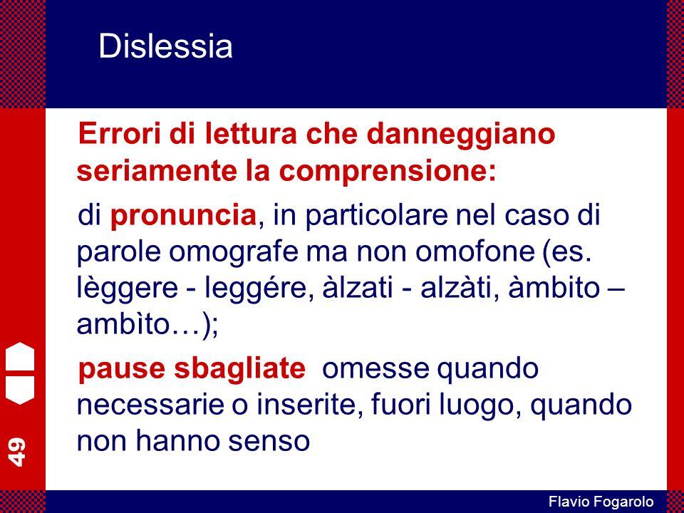 49 Flavio Fogarolo Dislessia Errori di lettura che danneggiano seriamente la comprensione: di pronuncia, in particolare nel caso di parole omografe ma non omofone (es.