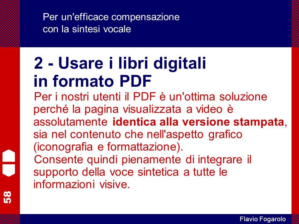 58 Flavio Fogarolo Per un efficace compensazione con la sintesi vocale 2 - Usare i libri digitali in formato PDF Per i nostri utenti il PDF è un ottima soluzione perché la pagina visualizzata a video è assolutamente identica alla versione stampata, sia nel contenuto che nell aspetto grafico (iconografia e formattazione).