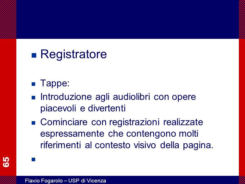 65 Flavio Fogarolo – USP di Vicenza n Registratore n Tappe: n Introduzione agli audiolibri con opere piacevoli e divertenti n Cominciare con registrazioni realizzate espressamente che contengono molti riferimenti al contesto visivo della pagina.